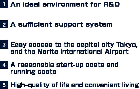 1.研究開発を行うための最適な環境 2.充実した支援体制 3.首都東京や成田国際空港への容易なアクセス 4.リーズナブルな初期費用、ランニングコスト 5.「クオリティ・オブ・ライフ」暮らしやすい環境
